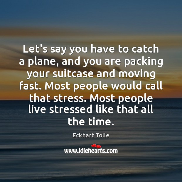Let's say you have to catch a plane, and you are packing Eckhart Tolle Picture Quote