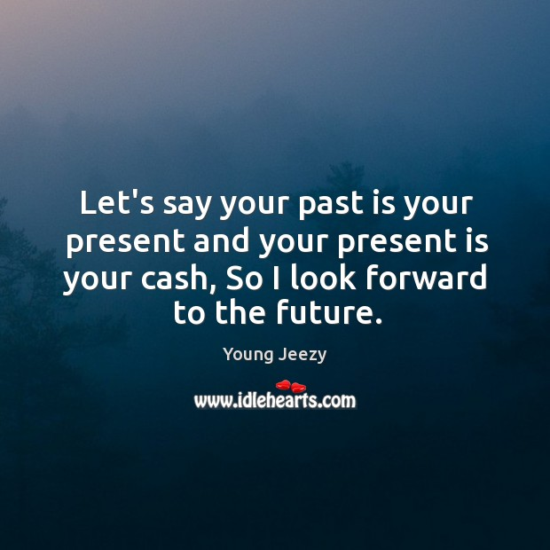 Image, Let's say your past is your present and your present is your