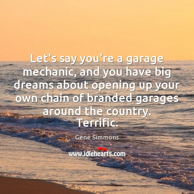 Let's say you're a garage mechanic, and you have big dreams about Image