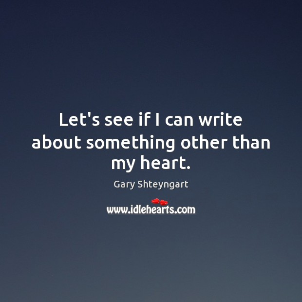 Let's see if I can write about something other than my heart. Gary Shteyngart Picture Quote