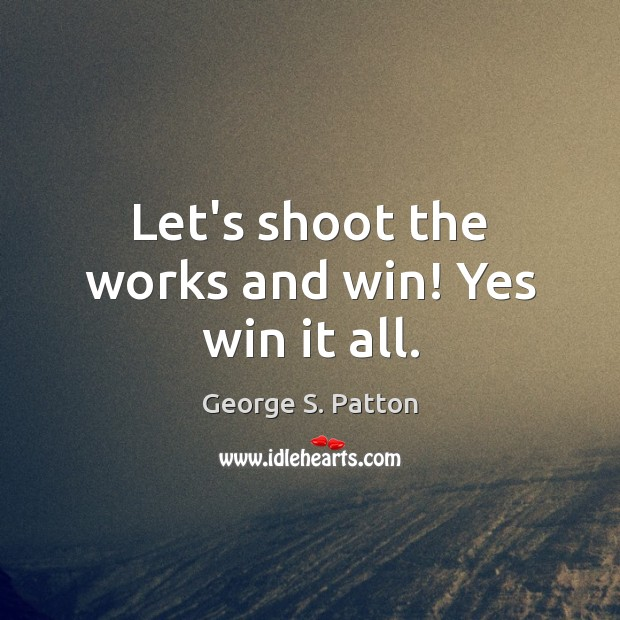 Image, Let's shoot the works and win! Yes win it all.
