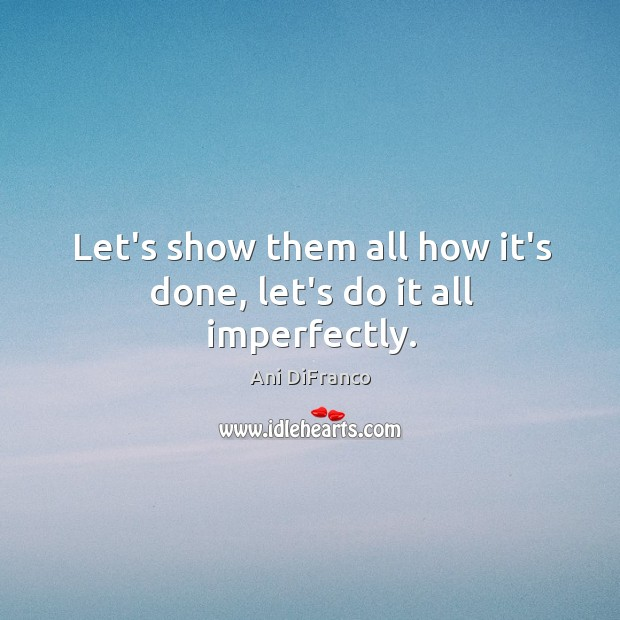 Let's show them all how it's done, let's do it all imperfectly. Ani DiFranco Picture Quote