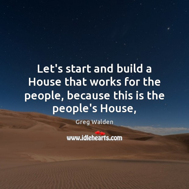 Let's start and build a House that works for the people, because Greg Walden Picture Quote