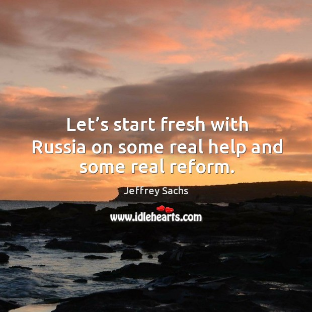 Let's start fresh with russia on some real help and some real reform. Image