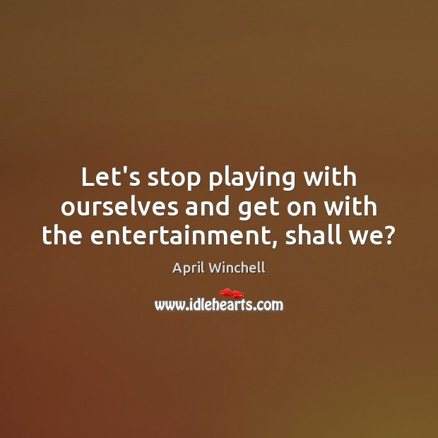 Let's stop playing with ourselves and get on with the entertainment, shall we? April Winchell Picture Quote