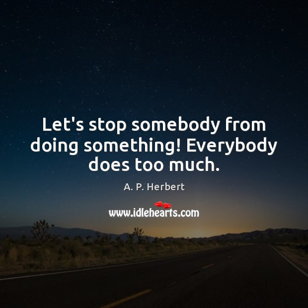 Let's stop somebody from doing something! Everybody does too much. A. P. Herbert Picture Quote