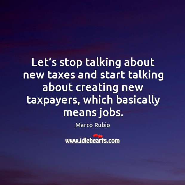 Image, Let's stop talking about new taxes and start talking about creating new taxpayers, which basically means jobs.