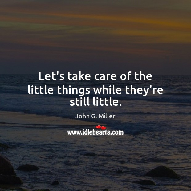 Let's take care of the little things while they're still little. Image