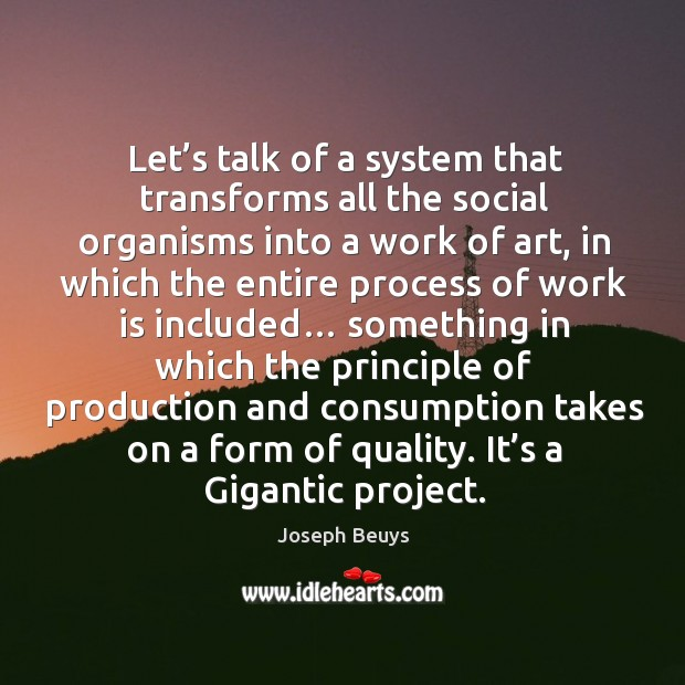 Let's talk of a system that transforms all the social organisms into a work of art Joseph Beuys Picture Quote