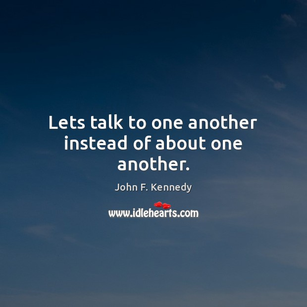 Lets talk to one another instead of about one another. Image