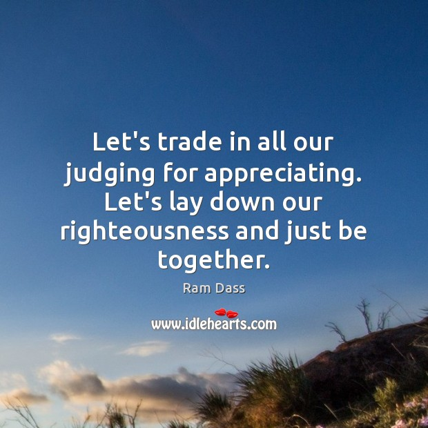 Image, Let's trade in all our judging for appreciating. Let's lay down our