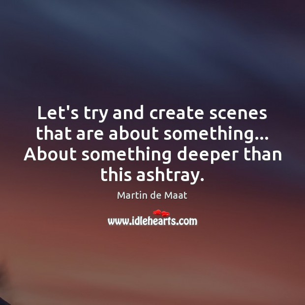 Image, Let's try and create scenes that are about something… About something deeper