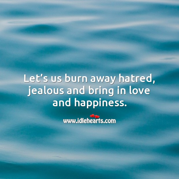 Let's us burn away hatred, jealous and bring in love and happiness. Famous Inspirational Quotes Image