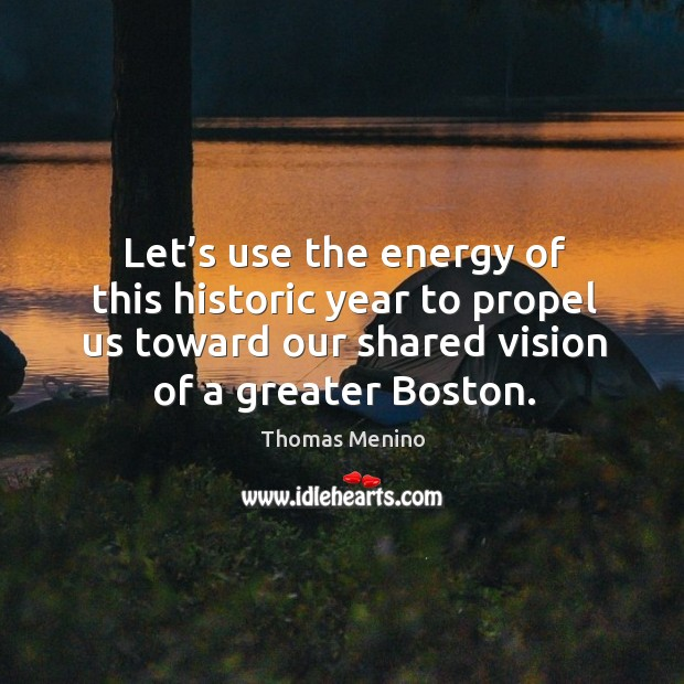 Let's use the energy of this historic year to propel us toward our shared vision of a greater boston. Thomas Menino Picture Quote