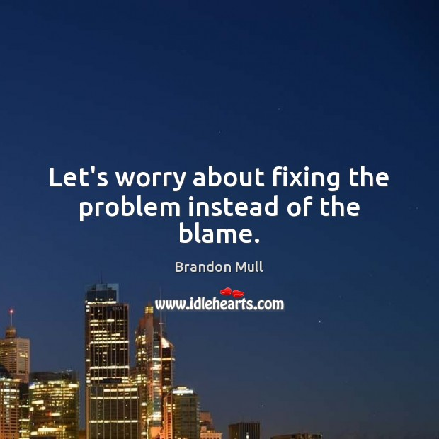 Let's worry about fixing the problem instead of the blame. Brandon Mull Picture Quote