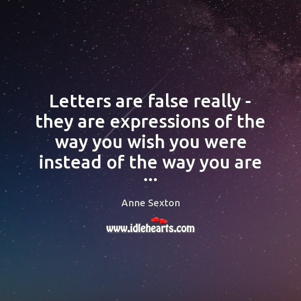 Letters are false really – they are expressions of the way you Anne Sexton Picture Quote