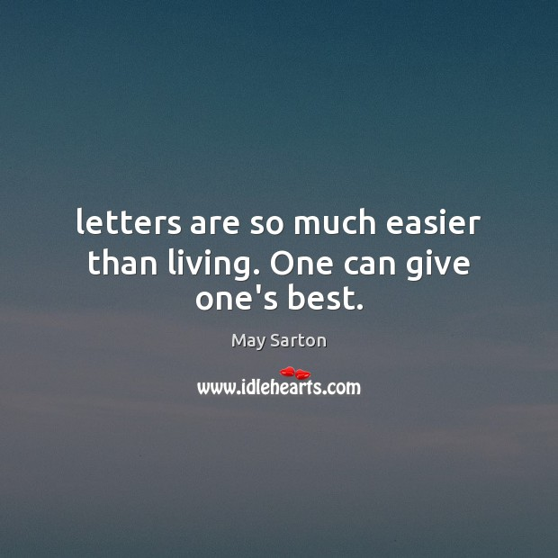 Letters are so much easier than living. One can give one's best. May Sarton Picture Quote