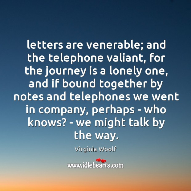 Letters are venerable; and the telephone valiant, for the journey is a Image