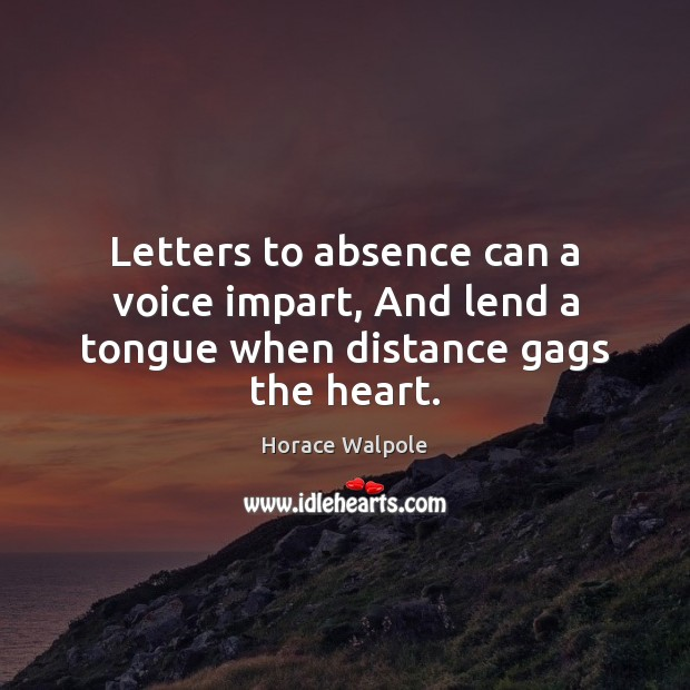 Letters to absence can a voice impart, And lend a tongue when distance gags the heart. Horace Walpole Picture Quote