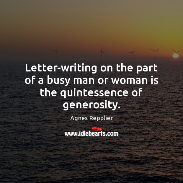 Letter-writing on the part of a busy man or woman is the quintessence of generosity. Agnes Repplier Picture Quote