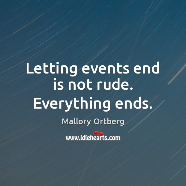 Letting events end is not rude. Everything ends. Mallory Ortberg Picture Quote