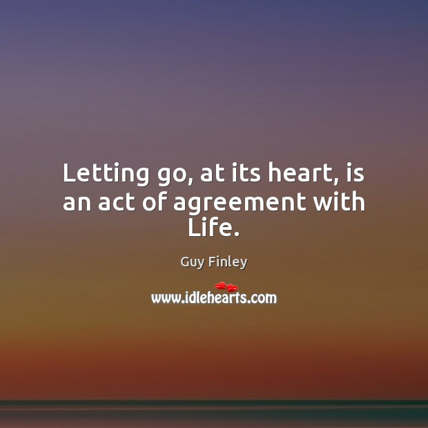 Letting go, at its heart, is an act of agreement with Life. Guy Finley Picture Quote