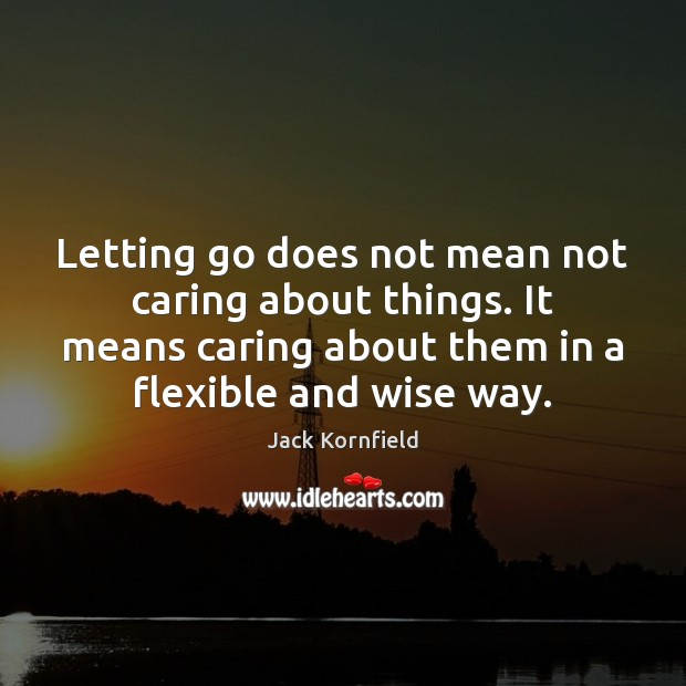 Letting go does not mean not caring about things. It means caring Jack Kornfield Picture Quote