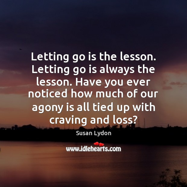 Letting go is the lesson. Letting go is always the lesson. Have Letting Go Quotes Image
