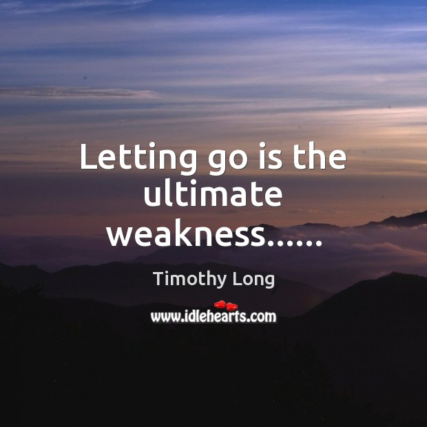 Letting go is the ultimate weakness…… Letting Go Quotes Image
