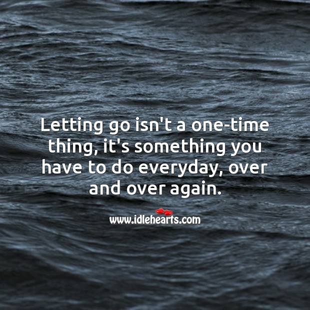 Image, Letting go isn't a one-time thing, it's something you have to do everyday, over and over again.