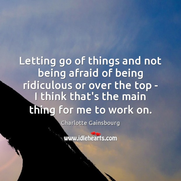 Letting go of things and not being afraid of being ridiculous or Letting Go Quotes Image