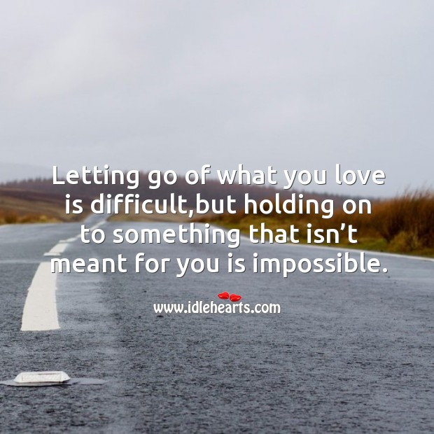 Letting go of what you love is difficult,but holding on to something that isn't meant for you is impossible. Image