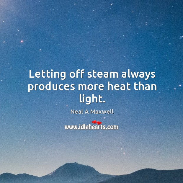 Letting off steam always produces more heat than light. Image