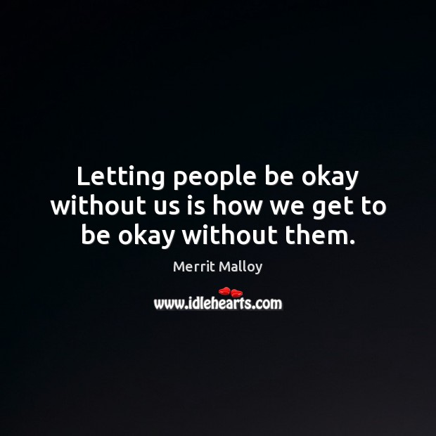 Letting people be okay without us is how we get to be okay without them. Image