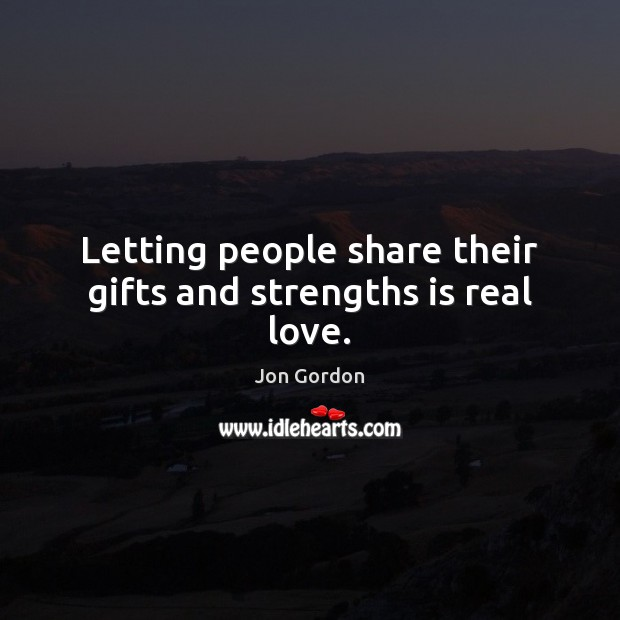 Letting people share their gifts and strengths is real love. Jon Gordon Picture Quote