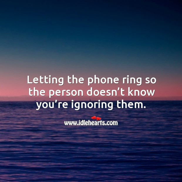 Letting the phone ring so the person doesn't know you're ignoring them. Image