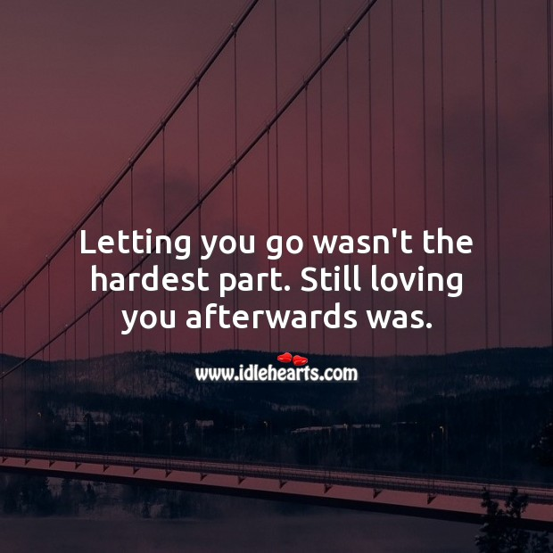 Letting you go wasn't the hardest part. Still loving you afterwards was. Letting Go Quotes Image