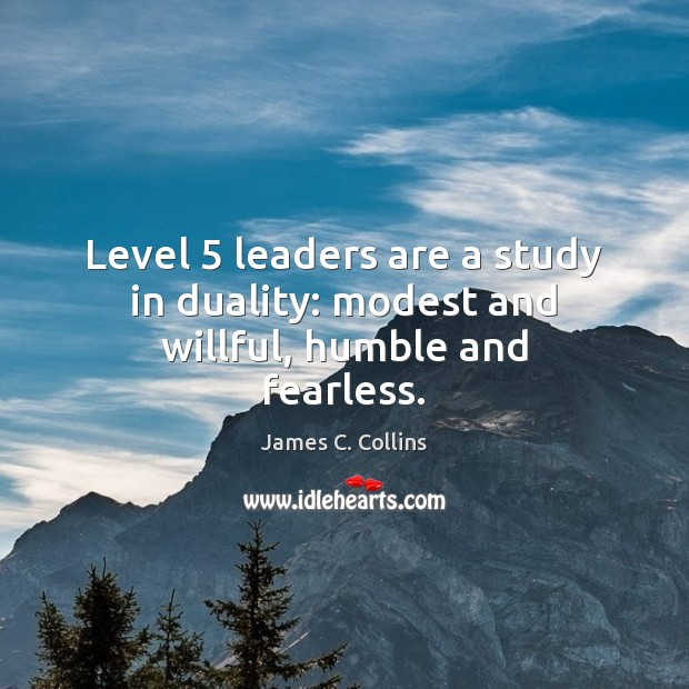 Level 5 leaders are a study in duality: modest and willful, humble and fearless. James C. Collins Picture Quote