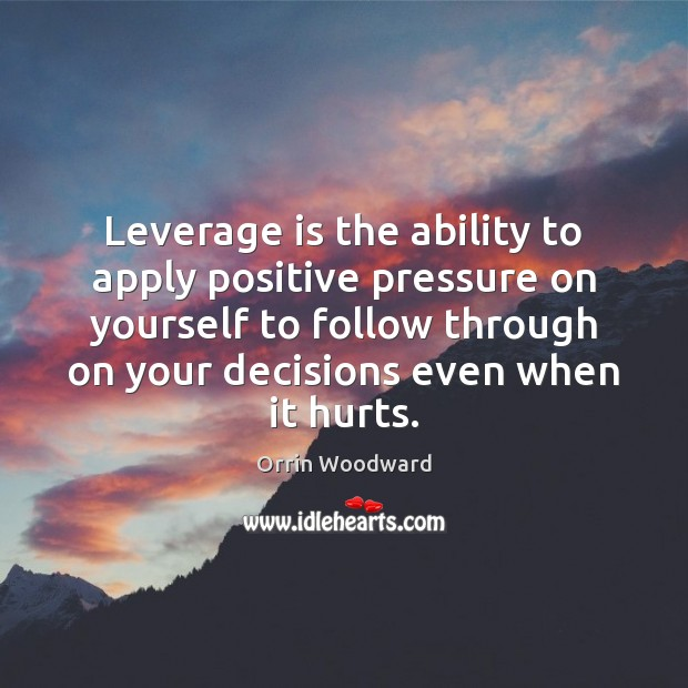 Leverage is the ability to apply positive pressure on yourself to follow Image