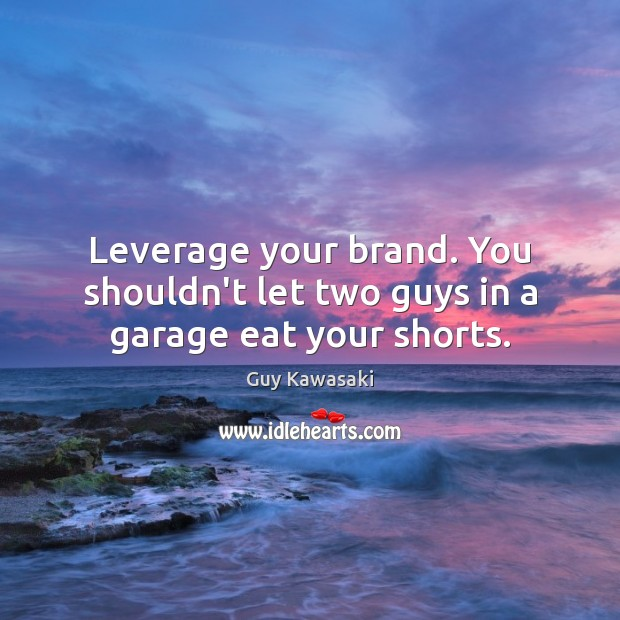 Leverage your brand. You shouldn't let two guys in a garage eat your shorts. Image
