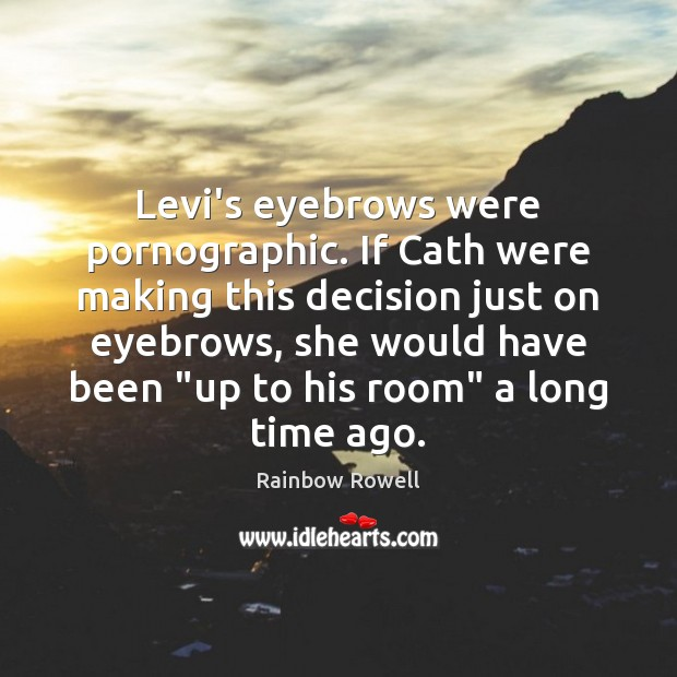Levi's eyebrows were pornographic. If Cath were making this decision just on Image