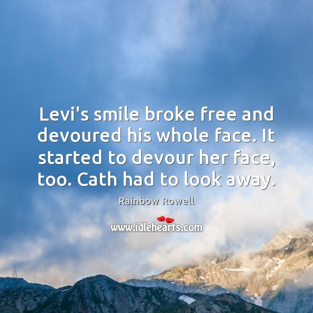 Levi's smile broke free and devoured his whole face. It started to Rainbow Rowell Picture Quote