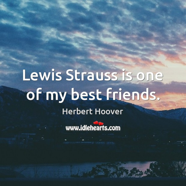Image, Lewis Strauss is one of my best friends.