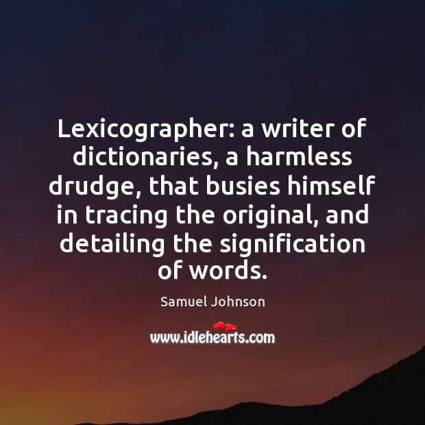 Image, Lexicographer: a writer of dictionaries, a harmless drudge, that busies himself in