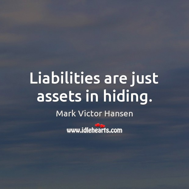Liabilities are just assets in hiding. Image