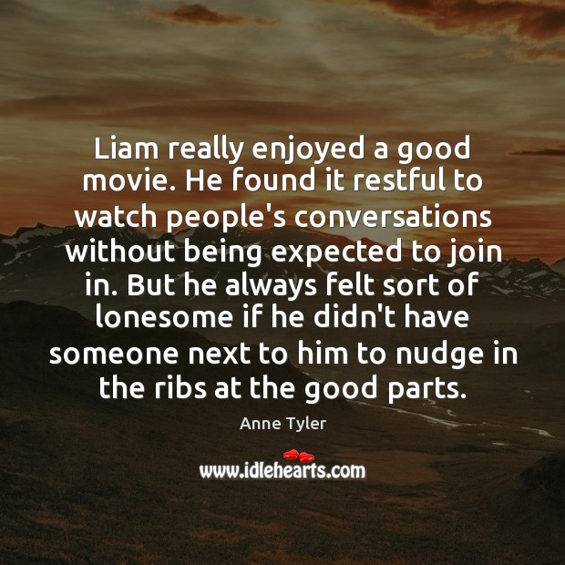 Liam really enjoyed a good movie. He found it restful to watch Anne Tyler Picture Quote