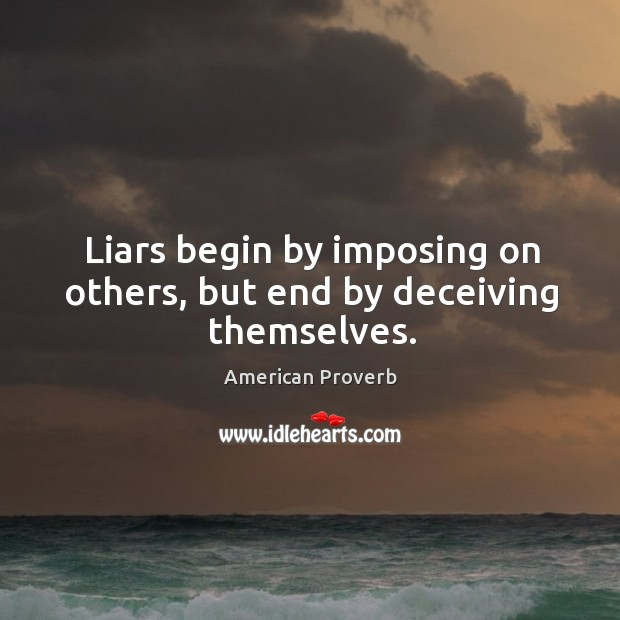 Liars begin by imposing on others, but end by deceiving themselves. Image