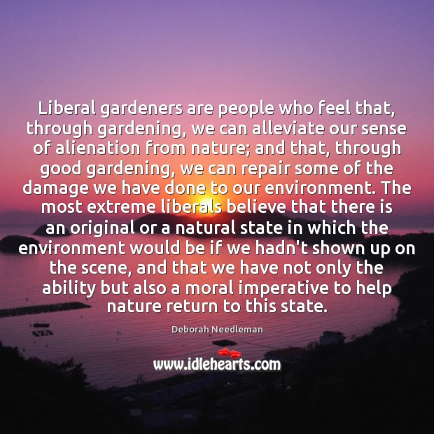 Liberal gardeners are people who feel that, through gardening, we can alleviate Deborah Needleman Picture Quote