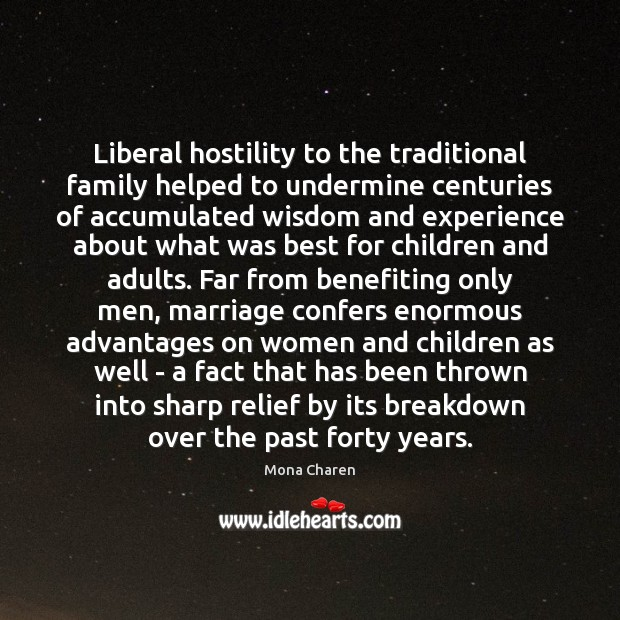 Liberal hostility to the traditional family helped to undermine centuries of accumulated Mona Charen Picture Quote