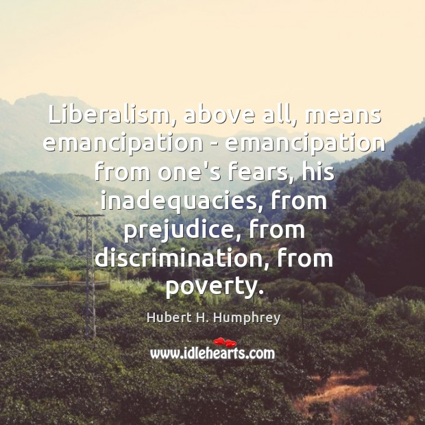 Liberalism, above all, means emancipation – emancipation from one's fears, his inadequacies, Image